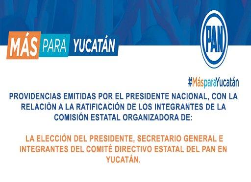 PROVIDENCIAS EMITIDAS POR EL PRESIDENTE NACIONAL, CON LA RELACIÓN A LA RATIFICACIÓN DE LOS INTEGRANTES DE LA COMISIÓN ESTATAL ORGANIZADORA DE LA ELECCIÓN DEL PRESIDENTE, SECRETARIO GENERA E INTEGRANTES DEL COMITÉ DIRECTIVO ESTATAL DEL PAN EN YUCATÁN.